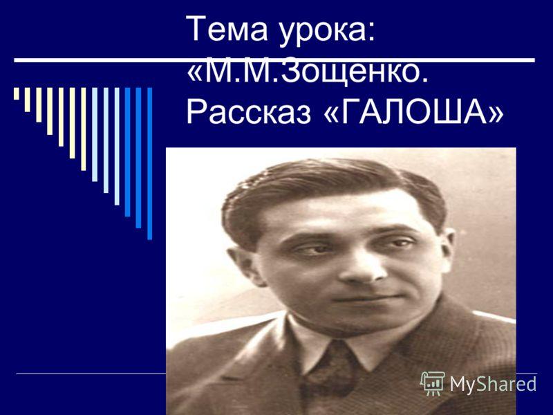 Тема урока: «М.М.Зощенко. Рассказ «ГАЛОША»