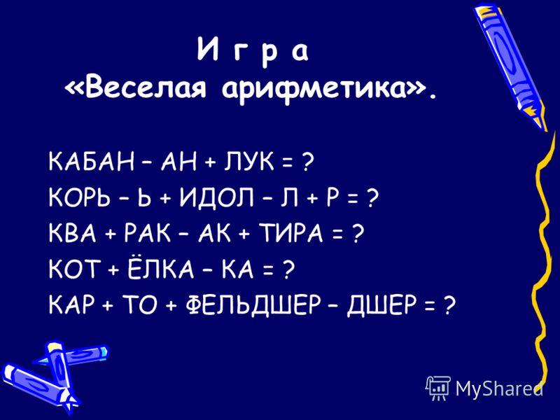И г р а «Веселая арифметика». КАБАН – АН + ЛУК = ? КОРЬ – Ь + ИДОЛ – Л + Р = ? КВА + РАК – АК + ТИРА = ? КОТ + ЁЛКА – КА = ? КАР + ТО + ФЕЛЬДШЕР – ДШЕР = ?