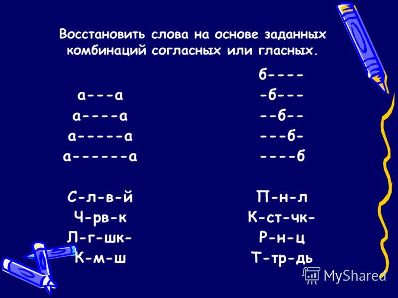 а---а а----а а-----а а------а С-л-в-й Ч-рв-к Л-г-шк- К-м-ш б---- -б--- --б-- ---б- ----б П-н-л К-ст-чк- Р-н-ц Т-тр-дь Восстановить слова на основе заданных комбинаций согласных или гласных.