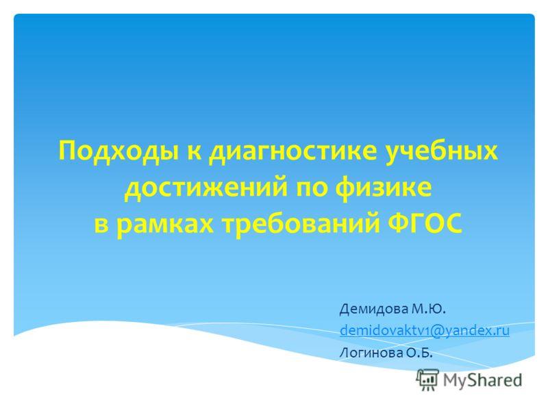 Подходы к диагностике учебных достижений по физике в рамках требований ФГОС Демидова М.Ю. demidovaktv1@yandex.ru Логинова О.Б.