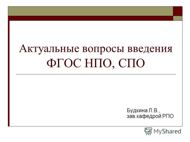 Актуальные вопросы введения ФГОС НПО, СПО Будкина Л.В., зав.кафедрой РПО