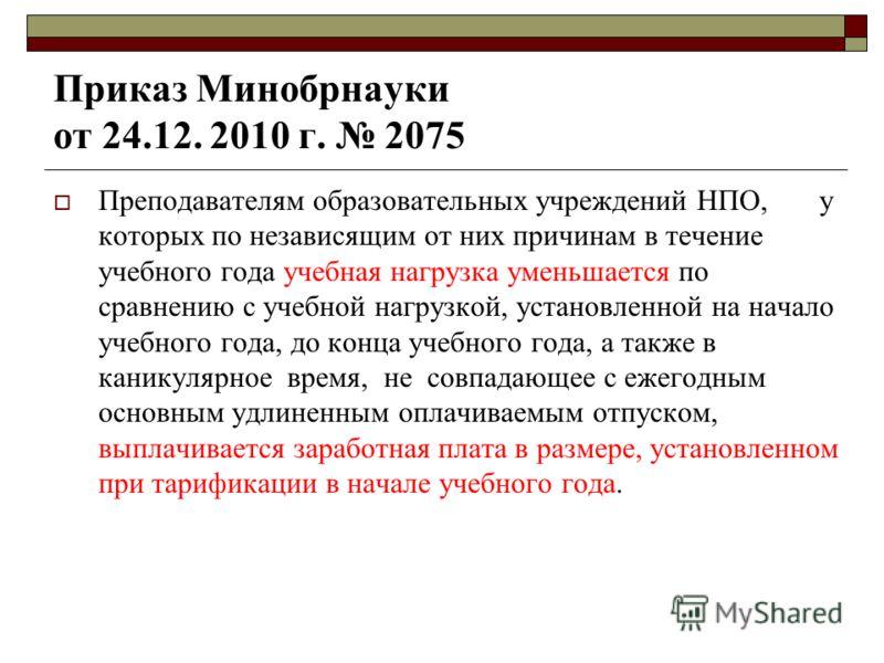 Приказ Минобрнауки от 24.12. 2010 г. 2075 Преподавателям образовательных учреждений НПО, у которых по независящим от них причинам в течение учебного года учебная нагрузка уменьшается по сравнению с учебной нагрузкой, установленной на начало учебного