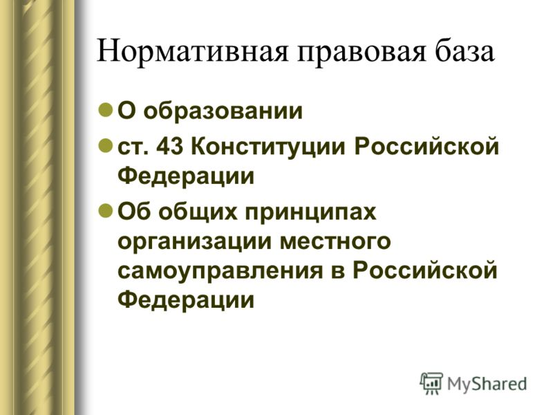 Нормативная правовая база О образовании ст. 43 Конституции Российской Федерации Об общих принципах организации местного самоуправления в Российской Федерации