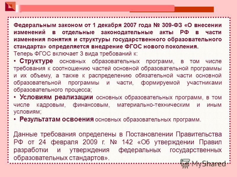 Федеральным законом от 1 декабря 2007 года 309-ФЗ «О внесении изменений в отдельные законодательные акты РФ в части изменения понятия и структуры государственного образовательного стандарта» определяется внедрение ФГОС нового поколения. Теперь ФГОС в