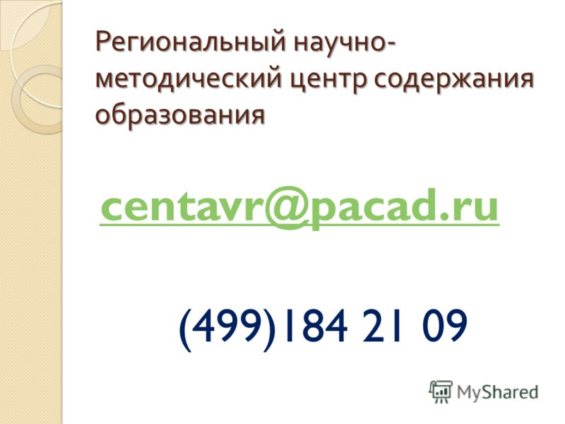 Региональный научно - методический центр содержания образования centavr@pacad.ru (499)184 21 09