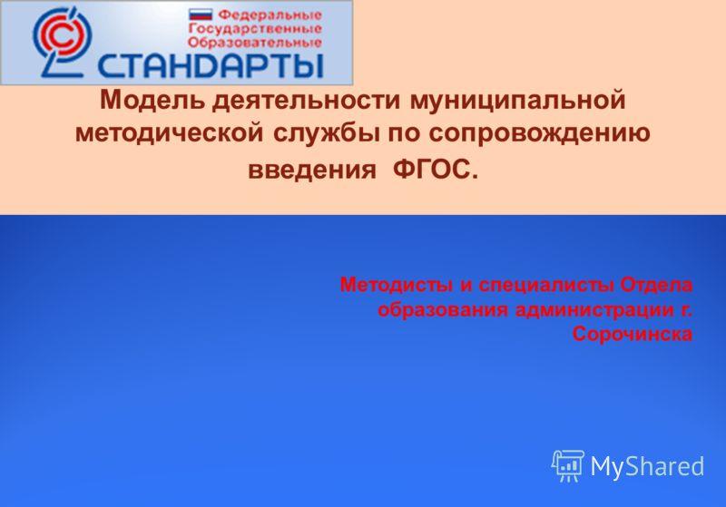 Методисты и специалисты Отдела образования администрации г. Сорочинска Модель деятельности муниципальной методической службы по сопровождению введения ФГОС.