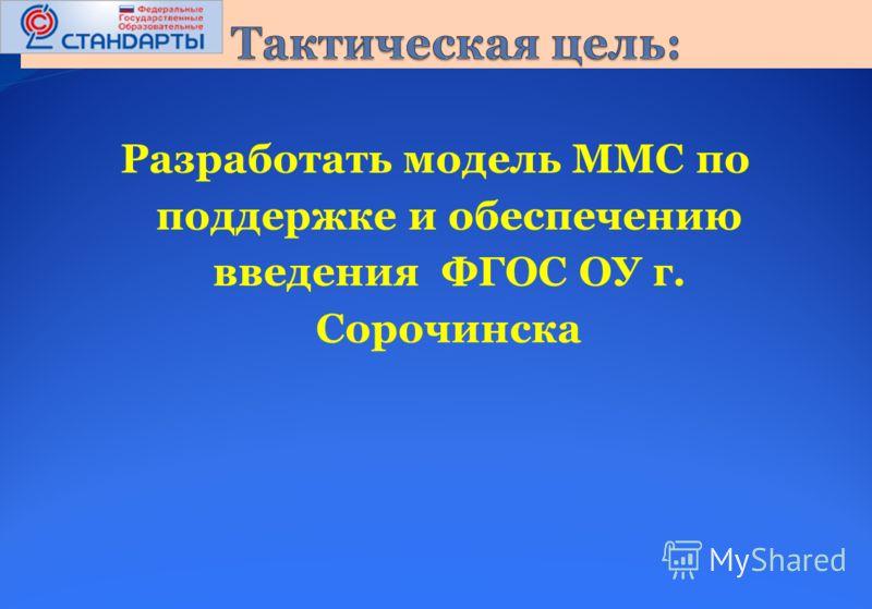 Разработать модель ММС по поддержке и обеспечению введения ФГОС ОУ г. Сорочинска