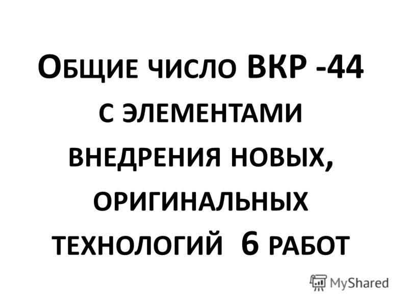 О БЩИЕ ЧИСЛО ВКР -44 С ЭЛЕМЕНТАМИ ВНЕДРЕНИЯ НОВЫХ, ОРИГИНАЛЬНЫХ ТЕХНОЛОГИЙ 6 РАБОТ