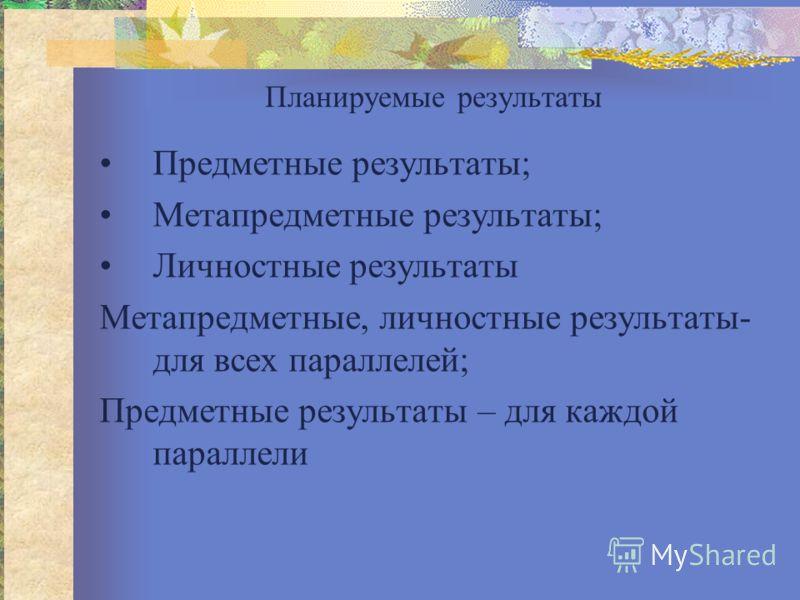 Планируемые результаты Предметные результаты; Метапредметные результаты; Личностные результаты Метапредметные, личностные результаты- для всех параллелей; Предметные результаты – для каждой параллели