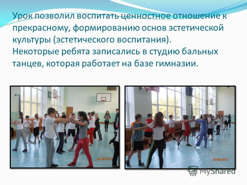 Урок позволил воспитать ценностное отношение к прекрасному, формированию основ эстетической культуры (эстетического воспитания). Некоторые ребята записались в студию бальных танцев, которая работает на базе гимназии.