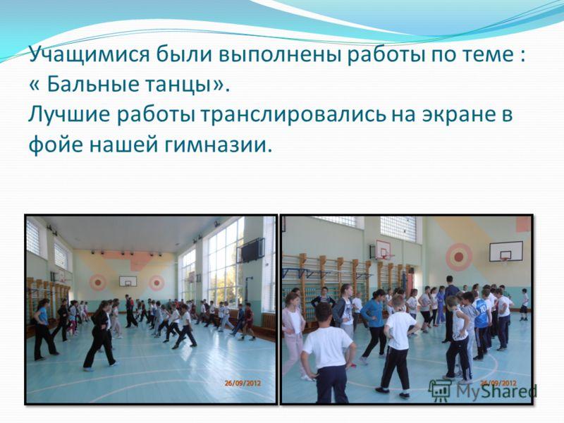 Учащимися были выполнены работы по теме : « Бальные танцы». Лучшие работы транслировались на экране в фойе нашей гимназии.