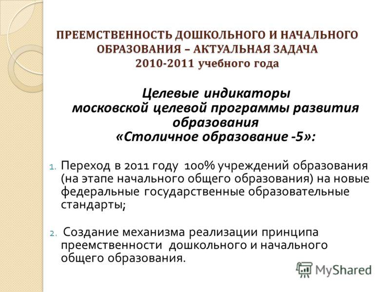 ПРЕЕМСТВЕННОСТЬ ДОШКОЛЬНОГО И НАЧАЛЬНОГО ОБРАЗОВАНИЯ – АКТУАЛЬНАЯ ЗАДАЧА 2010-2011 учебного года Целевые индикаторы московской целевой программы развития образования «Столичное образование -5»: 1. Переход в 2011 году 100% учреждений образования ( на