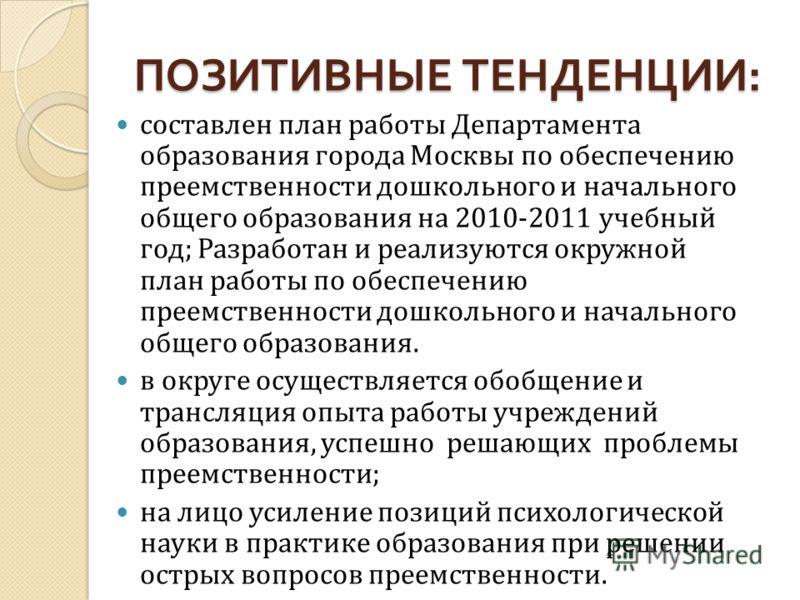 ПОЗИТИВНЫЕ ТЕНДЕНЦИИ : составлен план работы Департамента образования города Москвы по обеспечению преемственности дошкольного и начального общего образования на 2010-2011 учебный год; Разработан и реализуются окружной план работы по обеспечению прее