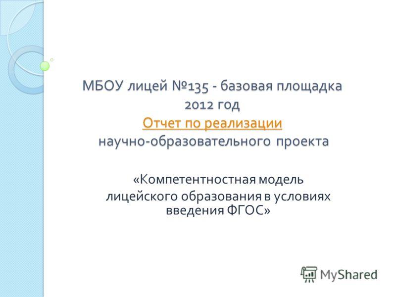 МБОУ лицей 135 - базовая площадка 2012 год Отчет по реализации научно - образовательного проекта Отчет по реализации Отчет по реализации « Компетентностная модель лицейского образования в условиях введения ФГОС »