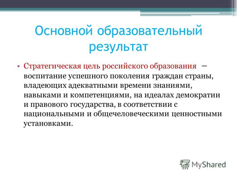 Основной образовательный результат Стратегическая цель российского образования – воспитание успешного поколения граждан страны, владеющих адекватными времени знаниями, навыками и компетенциями, на идеалах демократии и правового государства, в соответ