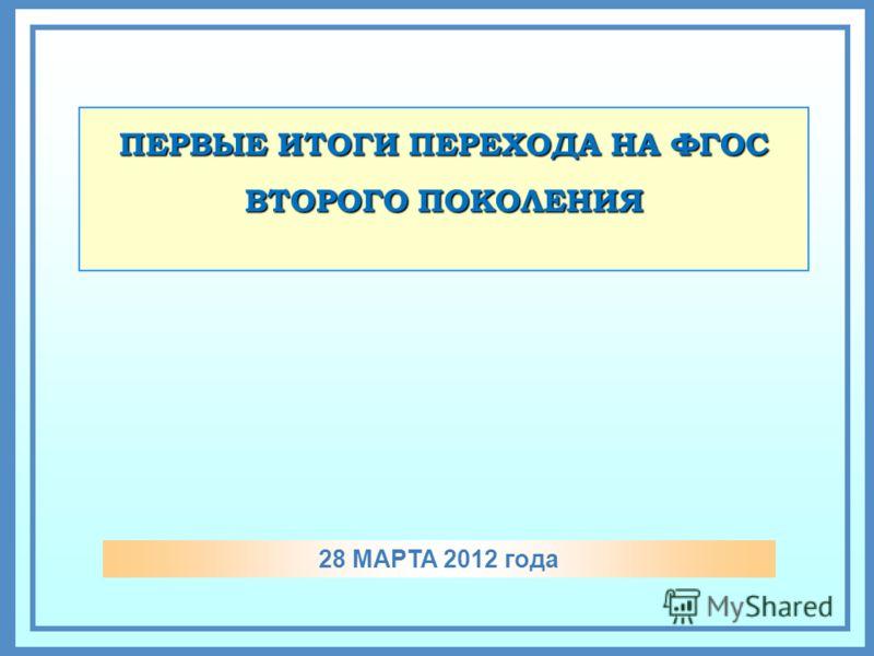 ПЕРВЫЕ ИТОГИ ПЕРЕХОДА НА ФГОС ВТОРОГО ПОКОЛЕНИЯ 28 МАРТА 2012 года