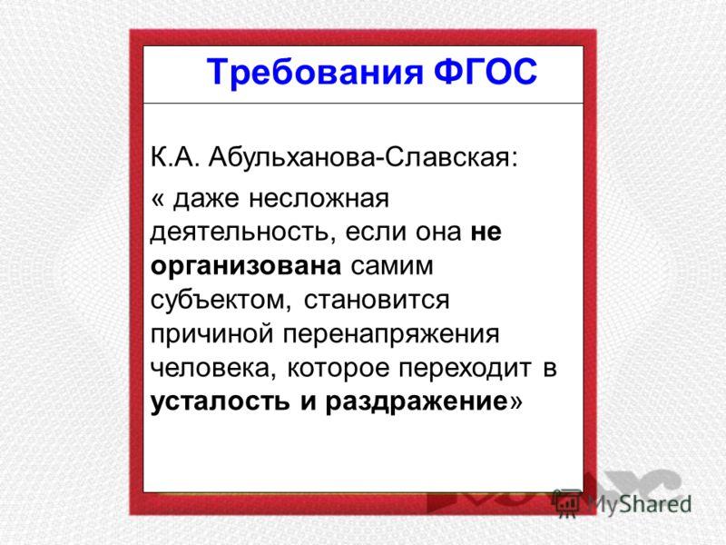 Требования ФГОС К.А. Абульханова-Славская: « даже несложная деятельность, если она не организована самим субъектом, становится причиной перенапряжения человека, которое переходит в усталость и раздражение»
