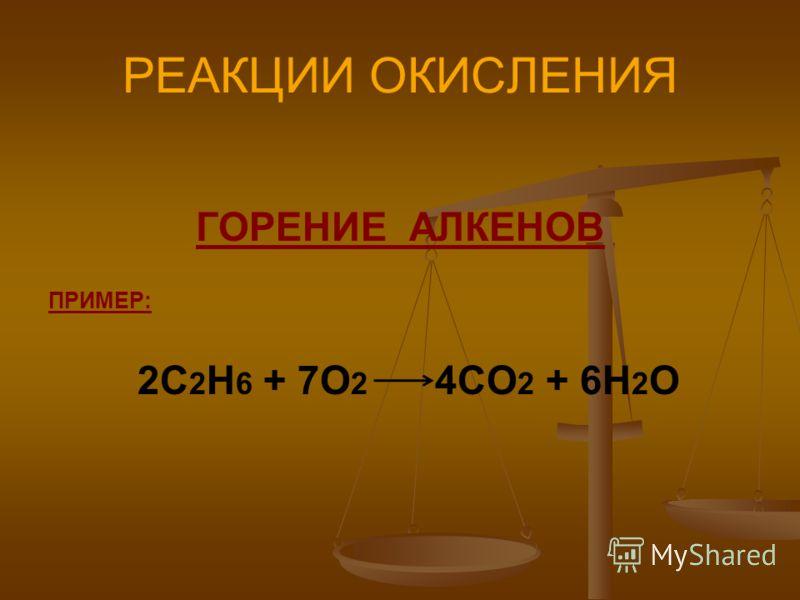 РЕАКЦИИ ОКИСЛЕНИЯ ГОРЕНИЕ АЛКЕНОВ ПРИМЕР: 2С 2 Н 6 + 7О 2 4СО 2 + 6Н 2 О