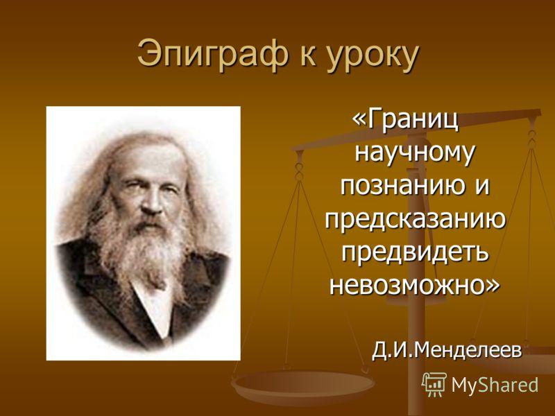 Эпиграф к уроку «Границ научному познанию и предсказанию предвидеть невозможно» Д.И.Менделеев