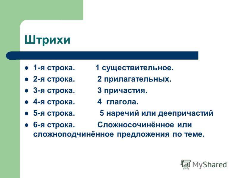 Штрихи 1-я строка. 1 существительное. 2-я строка. 2 прилагательных. 3-я строка. 3 причастия. 4-я строка. 4 глагола. 5-я строка. 5 наречий или деепричастий 6-я строка. Сложносочинённое или сложноподчинённое предложения по теме.