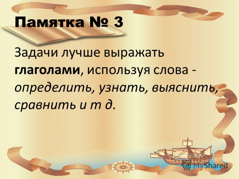Памятка 3 Задачи лучше выражать глаголами, используя слова - определить, узнать, выяснить, сравнить и т д.