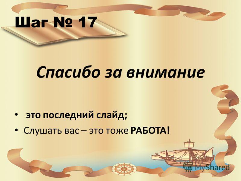 Шаг 17 Спасибо за внимание это последний слайд; Слушать вас – это тоже РАБОТА!