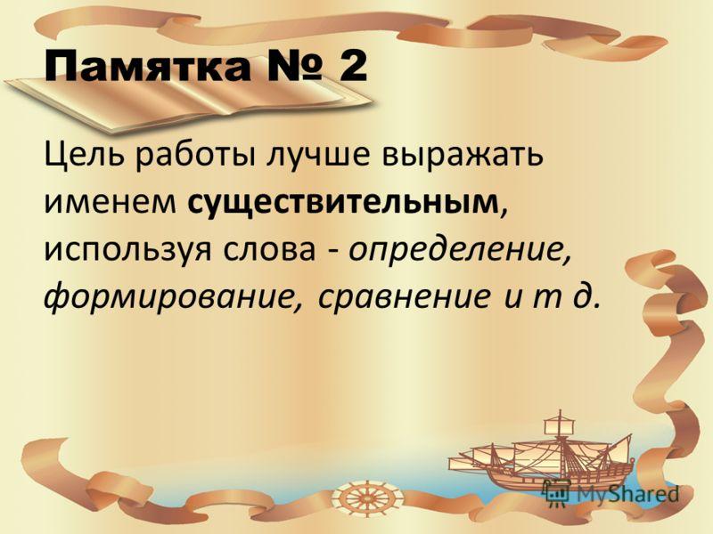 Памятка 2 Цель работы лучше выражать именем существительным, используя слова - определение, формирование, сравнение и т д.