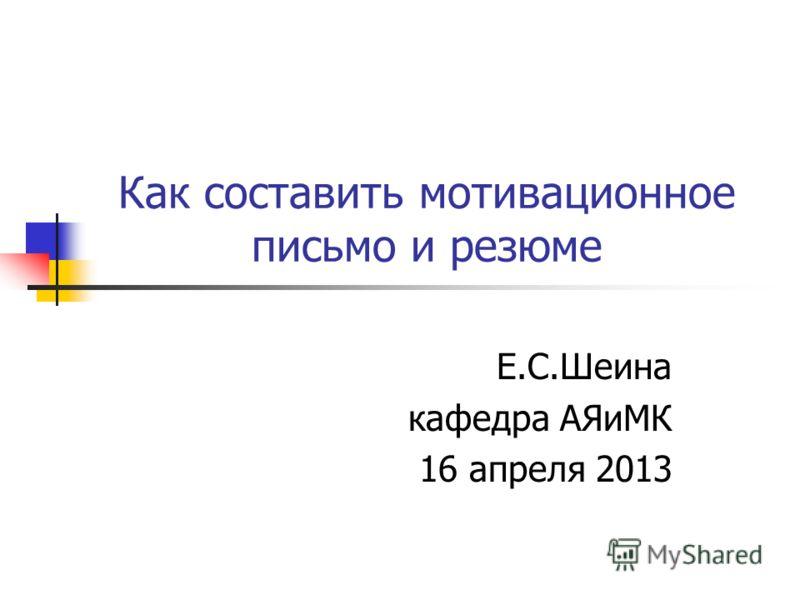 Как составить мотивационное письмо и резюме Е.С.Шеина кафедра АЯиМК 16 апреля 2013