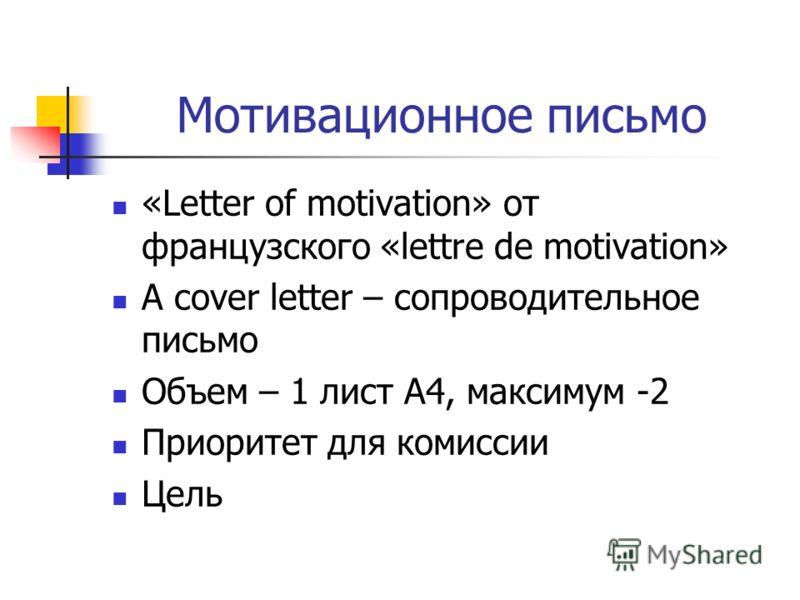 Мотивационное письмо «Letter of motivation» от французского «lettre de motivation» A cover letter – сопроводительное письмо Объем – 1 лист А4, максимум -2 Приоритет для комиссии Цель