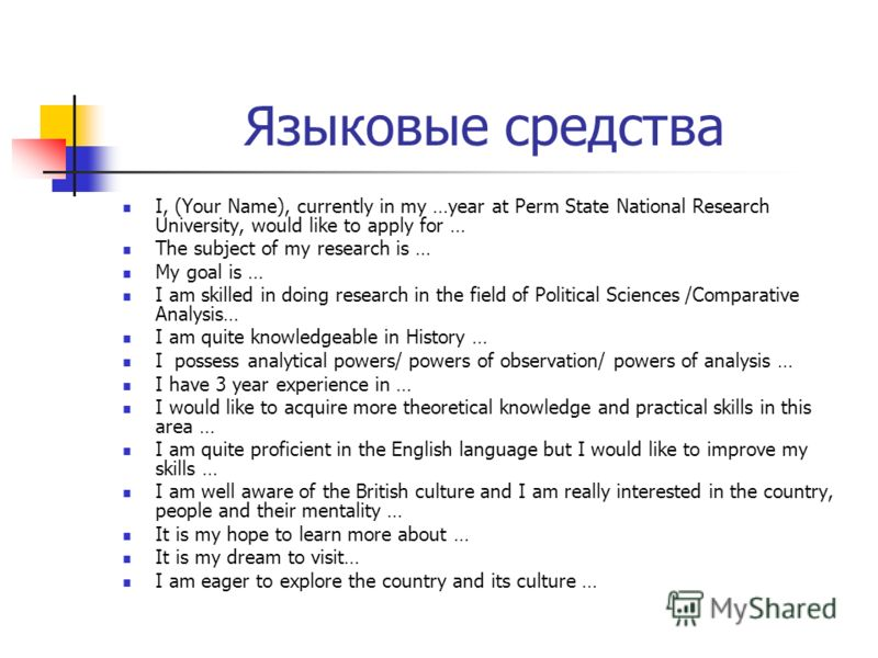 Языковые средства I, (Your Name), currently in my …year at Perm State National Research University, would like to apply for … The subject of my research is … My goal is … I am skilled in doing research in the field of Political Sciences /Comparative