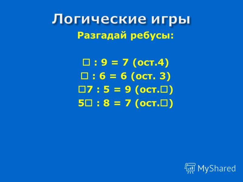 Вариант А 18:5 = 3(ост.3) 29:7 = 4(ост.1) 37:9 = 4(ост.1) 23:3 = 7(ост.2) 56:9 = 6(ост.2) 68:8 = 8(ост.4) 50:8 = 6(ост.2) 44:6 = 7(ост.2) 75:9 = 8(ост.3) Вариант Б 28:13 = 2 (ост.2) 34:10 = 3(ост.4) 47:15 = 3(ост.2) 75:20 = 3(ост.15) 59:28 = 2(ост.3)
