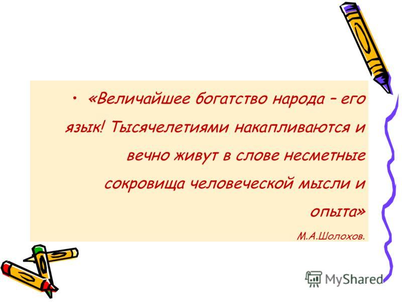 «Величайшее богатство народа – его язык! Тысячелетиями накапливаются и вечно живут в слове несметные сокровища человеческой мысли и опыта» М.А.Шолохов.