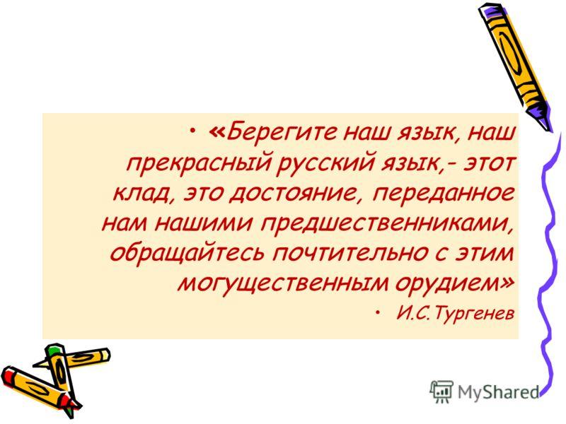 «Берегите наш язык, наш прекрасный русский язык,- этот клад, это достояние, переданное нам нашими предшественниками, обращайтесь почтительно с этим могущественным орудием» И.С.Тургенев