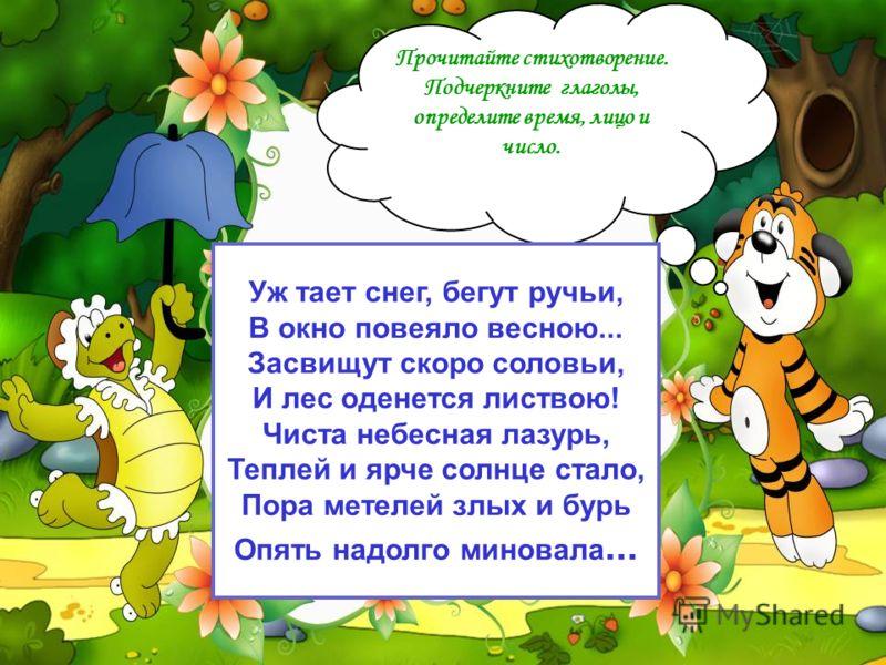 Прочитайте стихотворение. Подчеркните глаголы, определите время, лицо и число. Уж тает снег, бегут ручьи, В окно повеяло весною... Засвищут скоро соловьи, И лес оденется листвою! Чиста небесная лазурь, Теплей и ярче солнце стало, Пора метелей злых и