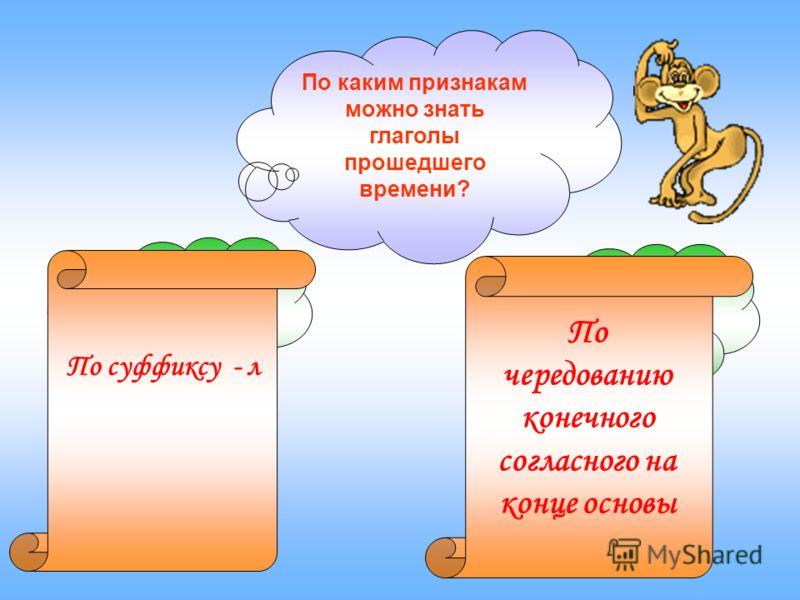 По каким признакам можно знать глаголы прошедшего времени? По суффиксу - л По чередованию конечного согласного на конце основы