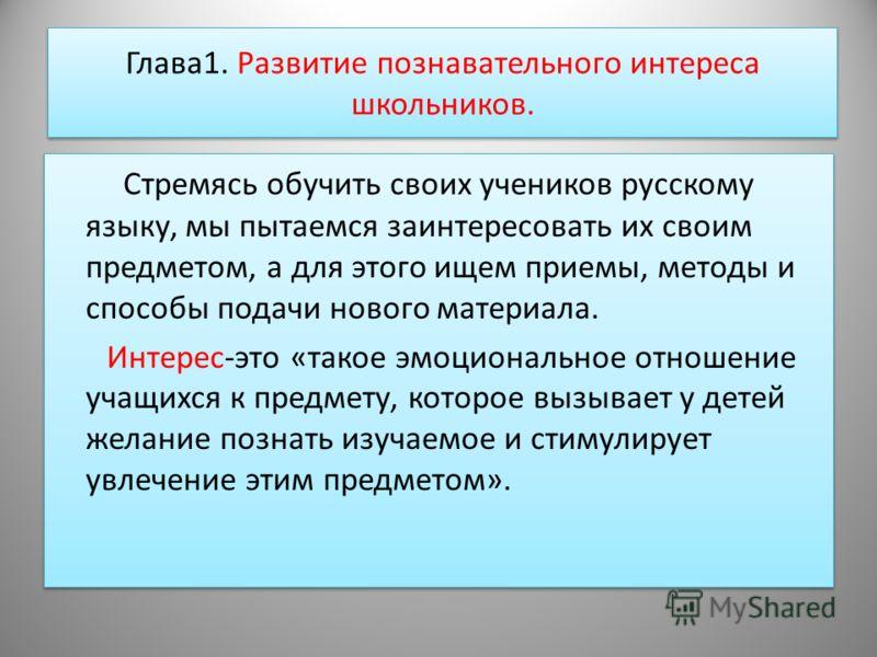 Глава1. Развитие познавательного интереса школьников. Стремясь обучить своих учеников русскому языку, мы пытаемся заинтересовать их своим предметом, а для этого ищем приемы, методы и способы подачи нового материала. Интерес-это «такое эмоциональное о