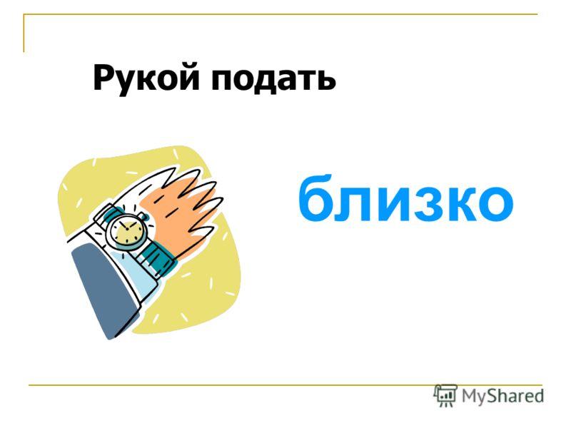 Рукой подать близко