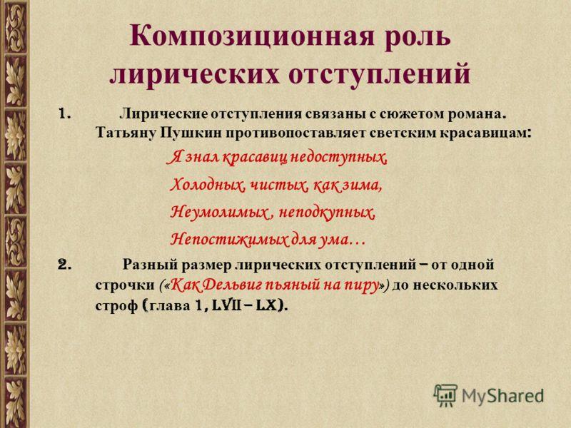 Композиционная роль лирических отступлений 1. Лирические отступления связаны с сюжетом романа. Татьяну Пушкин противопоставляет светским красавицам : Я знал красавиц недоступных, Холодных, чистых, как зима, Неумолимых, неподкупных, Непостижимых для у