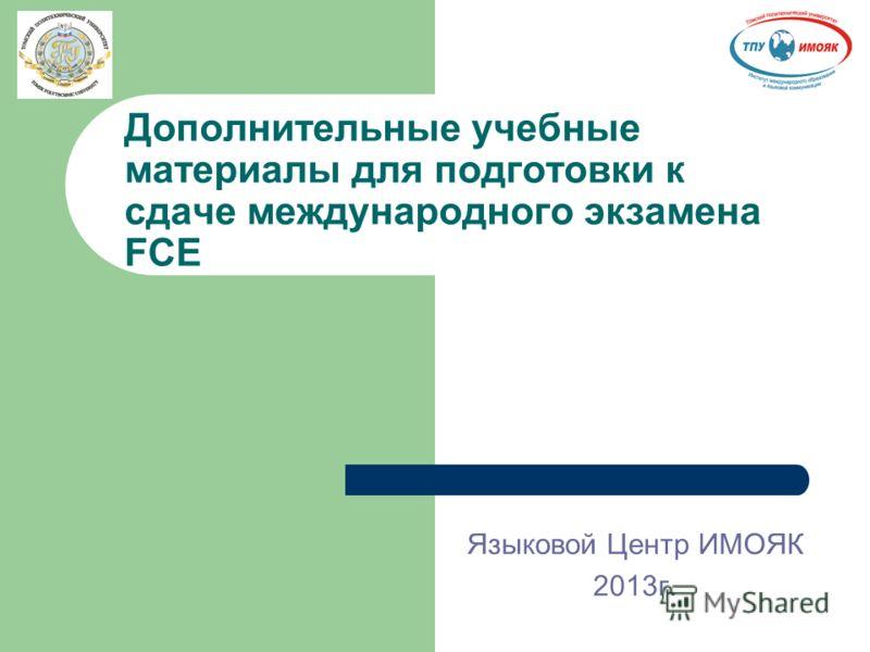 Дополнительные учебные материалы для подготовки к сдаче международного экзамена FCE Языковой Центр ИМОЯК 2013г.