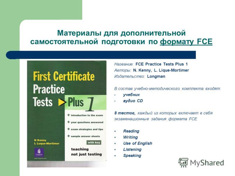 Материалы для дополнительной самостоятельной подготовки по формату FCE Название: FCE Practice Tests Plus 1 Авторы: N. Kenny, L. Lique-Mortimer Издательство: Longman В состав учебно-методического комплекта входят: учебник aудио CD 8 тестов, каждый из