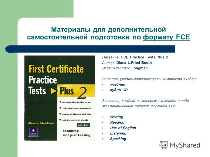 Материалы для дополнительной самостоятельной подготовки по формату FCE Название: FCE Practice Tests Plus 2 Автор: Diana L.Fried-Booth Издательство: Longman В состав учебно-методического комплекта входят: учебник aудио CD 8 тестов, каждый из которых в