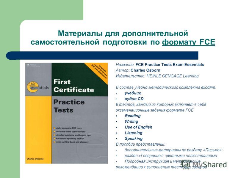 Материалы для дополнительной самостоятельной подготовки по формату FCE Название: FCE Practice Tests Exam Essentials Автор: Charles Osborn Издательство: HEINLE GENGAGE Learning В состав учебно-методического комплекта входят: учебник aудио CD 8 тестов,
