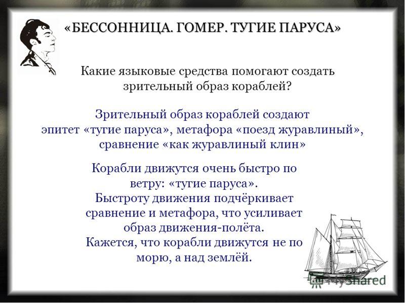 «БЕССОННИЦА. ГОМЕР. ТУГИЕ ПАРУСА» Зрительный образ кораблей создают эпитет «тугие паруса», метафора «поезд журавлиный», сравнение «как журавлиный клин» Какие языковые средства помогают создать зрительный образ кораблей? Корабли движутся очень быстро