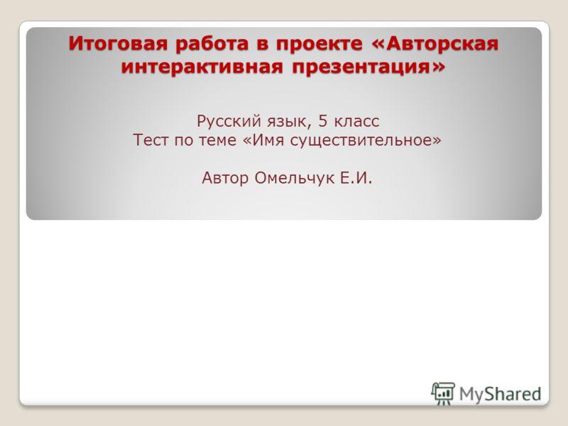 Итоговая работа в проекте «Авторская интерактивная презентация» Русский язык, 5 класс Тест по теме «Имя существительное» Автор Омельчук Е.И.
