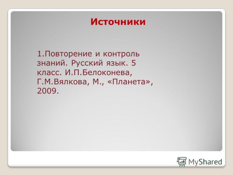 Источники 1.Повторение и контроль знаний. Русский язык. 5 класс. И.П.Белоконева, Г.М.Вялкова, М., «Планета», 2009.