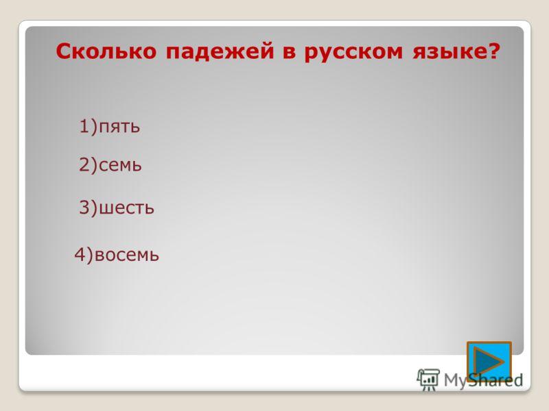Сколько падежей в русском языке? 1)пять 2)семь 3)шесть 4)восемь
