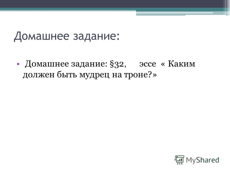 Домашнее задание: Домашнее задание: §32, эссе « Каким должен быть мудрец на троне?»