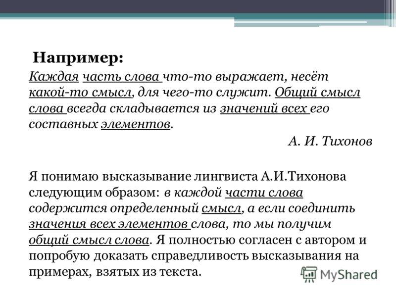 Например: Каждая часть слова что-то выражает, несёт какой-то смысл, для чего-то служит. Общий смысл слова всегда складывается из значений всех его составных элементов. А. И. Тихонов Я понимаю высказывание лингвиста А.И.Тихонова следующим образом: в к