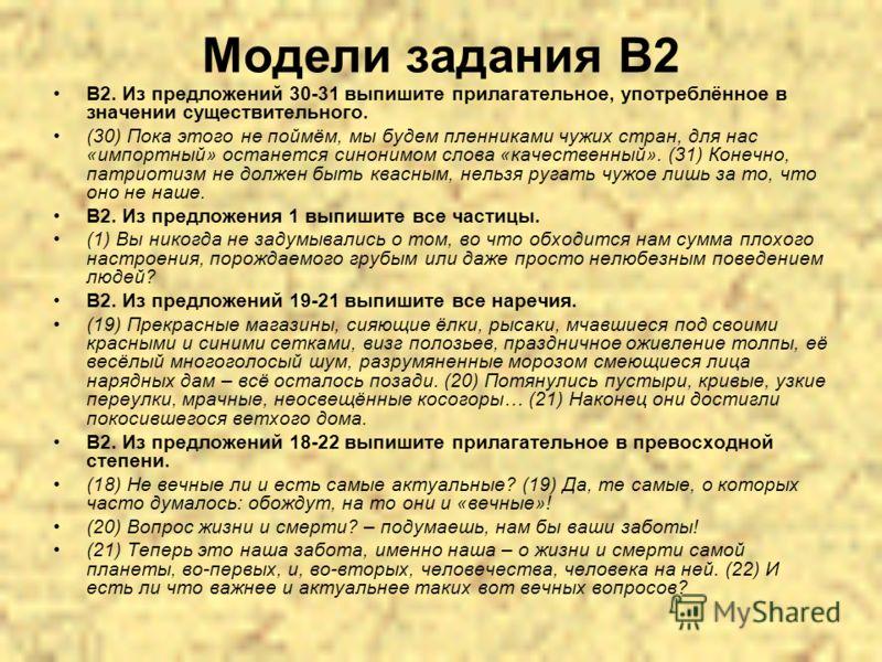 Модели задания В2 В2. Из предложений 30-31 выпишите прилагательное, употреблённое в значении существительного. (30) Пока этого не поймём, мы будем пленниками чужих стран, для нас «импортный» останется синонимом слова «качественный». (31) Конечно, пат