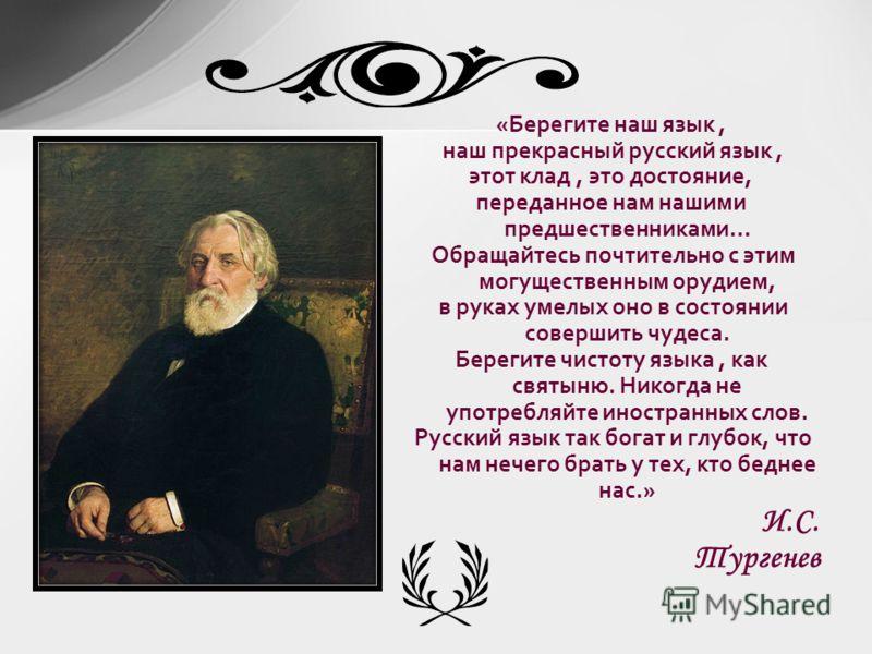 «Берегите наш язык, наш прекрасный русский язык, этот клад, это достояние, переданное нам нашими предшественниками... Обращайтесь почтительно с этим могущественным орудием, в руках умелых оно в состоянии совершить чудеса. Берегите чистоту языка, как